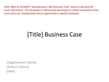 "[Title] Business Case [Organization's Name] [Author's Name] [Date] Note: Refer to Skillsoft's ""Developing an L&D Business Case"" session slide deck for."