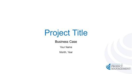 Project Title Business Case Your Name Month, Year.