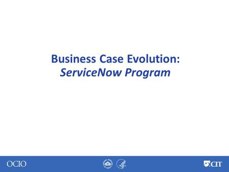 Business Case Evolution: ServiceNow Program. ServiceNow at NIH 2011 – ● Multi-vendor selection process ● ServiceNow selected – best value to NIH ● Integrated.