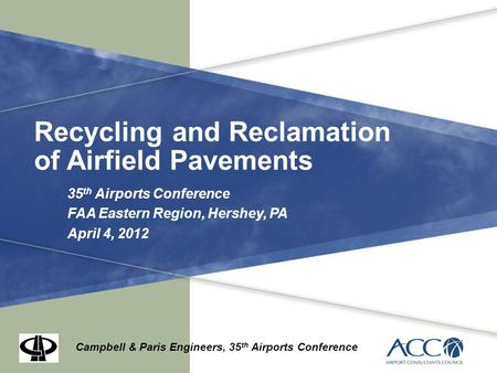 Recycling and Reclamation of Airfield Pavements 35 th Airports Conference FAA Eastern Region, Hershey, PA April 4, 2012 Campbell & Paris Engineers, 35.