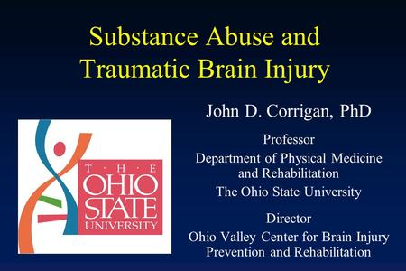 Substance Abuse and Traumatic Brain Injury John D. Corrigan, PhD Professor Department of Physical Medicine and Rehabilitation The Ohio State University.
