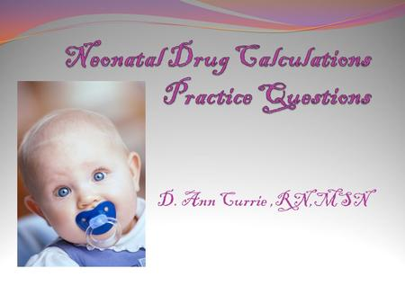 D. Ann Currie,RN,MSN. Question # 1 How many milliliters per kilogram per day is the neonate receiving, if the neonate is receiving D 10 W at 7.25 ml/hr.