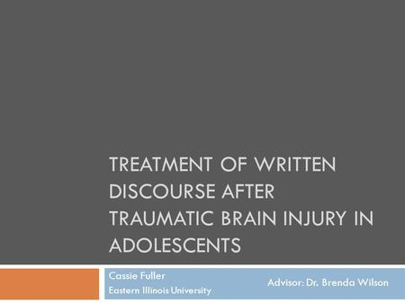 TREATMENT OF WRITTEN DISCOURSE AFTER TRAUMATIC BRAIN INJURY IN ADOLESCENTS Cassie Fuller Eastern Illinois University Advisor: Dr. Brenda Wilson.