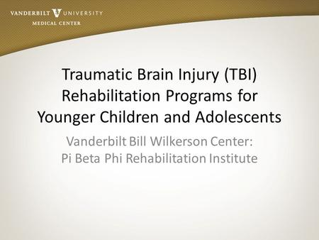 Traumatic Brain Injury (TBI) Rehabilitation Programs for Younger Children and Adolescents Vanderbilt Bill Wilkerson Center: Pi Beta Phi Rehabilitation.