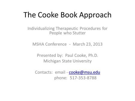 The Cooke Book Approach Individualizing Therapeutic Procedures for People who Stutter MSHA Conference - March 23, 2013 Presented by: Paul Cooke, Ph.D.