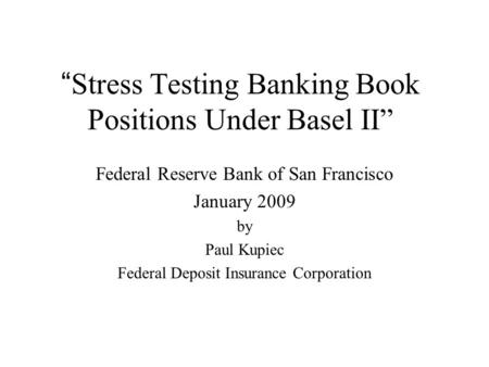 """ Stress Testing Banking Book Positions Under Basel II"" Federal Reserve Bank of San Francisco January 2009 by Paul Kupiec Federal Deposit Insurance Corporation."