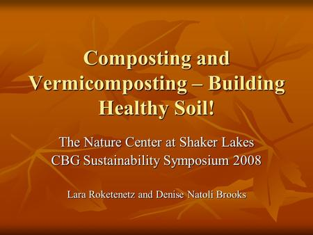 Composting and Vermicomposting – Building Healthy Soil! The Nature Center at Shaker Lakes CBG Sustainability Symposium 2008 Lara Roketenetz and Denise.