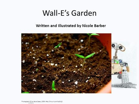 Wall-E's Garden Written and Illustrated by Nicole Barber Photograph CC by Kayla Casey, 2009.