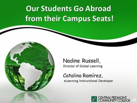 Our Students Go Abroad from their Campus Seats! Nadine Russell, Director of Global Learning Catalina Ramírez, eLearning Instructional Developer.