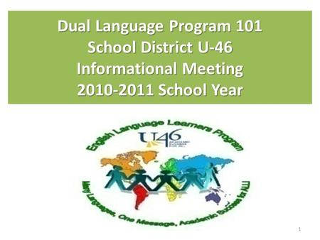 Dual Language Program 101 School District U-46 Informational Meeting 2010-2011 School Year 1.
