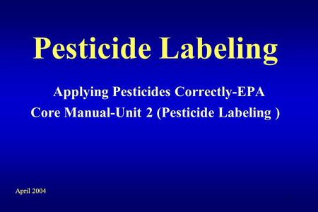 1 Pesticide Labeling Applying Pesticides Correctly-EPA Core Manual-Unit 2 (Pesticide Labeling ) April 2004.