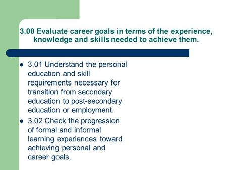 3.00 Evaluate career goals in terms of the experience, knowledge and skills needed to achieve them. 3.01 Understand the personal education and skill requirements.