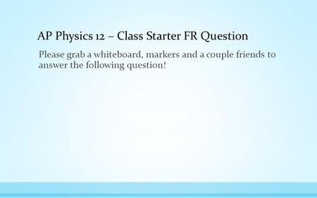 AP Physics 12 – Class Starter FR Question Please grab a whiteboard, markers and a couple friends to answer the following question!