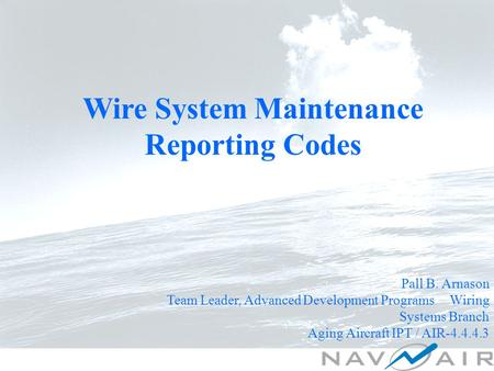 Wire System Maintenance Reporting Codes Pall B. Arnason Team Leader, Advanced Development Programs Wiring Systems Branch Aging Aircraft IPT / AIR-4.4.4.3.