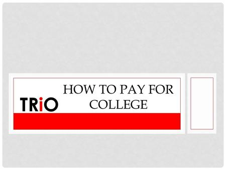HOW TO PAY FOR COLLEGE TRiO. THE COST OF GOING BACK TO SCHOOL Paying for school can be challenging. As a nontraditional undergraduate, you need to ensure.