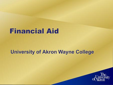 Financial Aid University of Akron Wayne College. What is financial aid? Any assistance used to reduce the amount you must pay Grants Loans Work-Study.