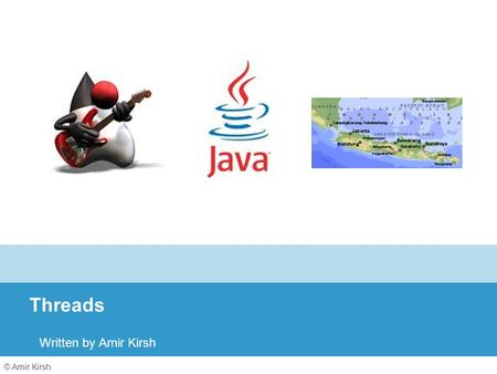 © Amir Kirsh Threads Written by Amir Kirsh. 2 Lesson's Objectives By the end of this lesson you will: Be familiar with the Java threads syntax and API.