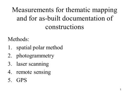 Measurements for thematic mapping and for as-built documentation of constructions Methods: 1.spatial polar method 2.photogrammetry 3.laser scanning 4.remote.