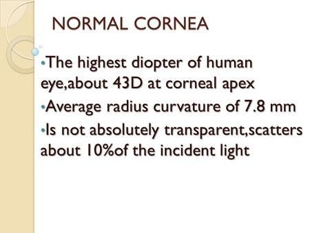 NORMAL CORNEA The highest diopter of human eye,about 43D at corneal apex Average radius curvature of 7.8 mm Is not absolutely transparent,scatters about.