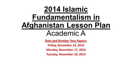 2014 Islamic Fundamentalism in Afghanistan Lesson Plan Academic A Date and Number Your Papers: Friday, November 14, 2014 Monday, November 17, 2014 Tuesday,