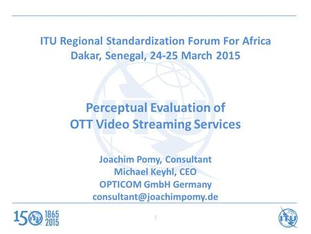ITU Regional Standardization Forum For Africa Dakar, Senegal, 24-25 March 2015 Perceptual Evaluation of OTT Video Streaming Services Joachim Pomy, Consultant.