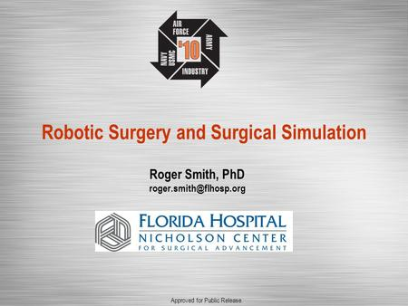 Robotic Surgery and Surgical Simulation Roger Smith, PhD Approved for Public Release.