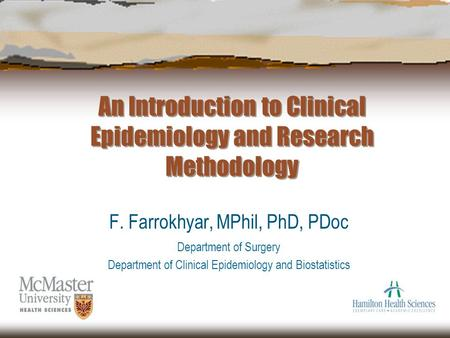 An Introduction to Clinical Epidemiology and Research Methodology F. Farrokhyar, MPhil, PhD, PDoc Department of Surgery Department of Clinical Epidemiology.