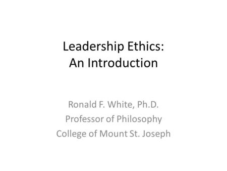 Leadership Ethics: An Introduction Ronald F. White, Ph.D. Professor of Philosophy College of Mount St. Joseph.