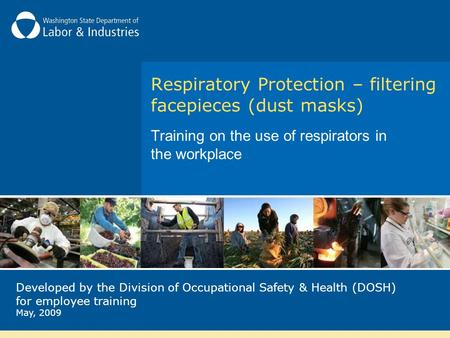 Respiratory Protection – filtering facepieces (dust masks) Training on the use of respirators in the workplace Developed by the Division of Occupational.