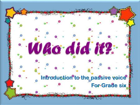 Introduction to the passive voice For Grade six A cat was drawn on the board. Then, it was erased.