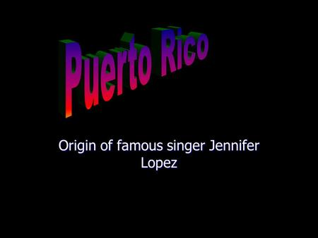 Origin of famous singer Jennifer Lopez. Flag History History On November 19, 1493 Christopher Columbus discovered the island in his second voyage to.