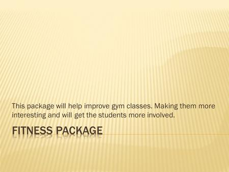 This package will help improve gym classes. Making them more interesting and will get the students more involved.