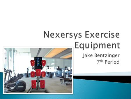 "Jake Bentzinger 7 th Period.  Nexersys is an exercise equipment company founded on the belief that the ""user experience is everything"" when it comes."