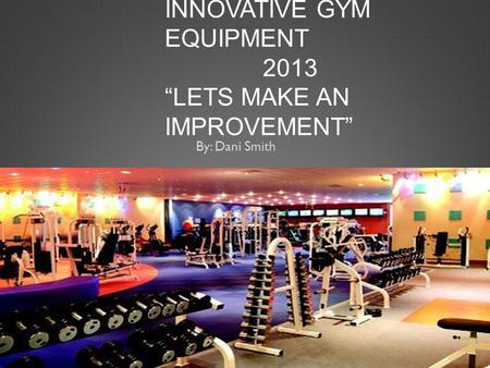 "INNOVATIVE GYM EQUIPMENT 2013 ""LETS MAKE AN IMPROVEMENT"" By: Dani Smith."