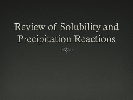 Review of Solubility and Precipitation Reactions