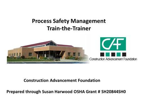 Process Safety Management Train-the-Trainer Construction Advancement Foundation Prepared through Susan Harwood OSHA Grant # SH20844SH0.