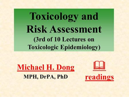 Michael H. Dong MPH, DrPA, PhD  readings Toxicology and Risk Assessment (3rd of 10 Lectures on Toxicologic Epidemiology)