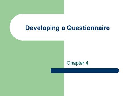 Developing a Questionnaire Chapter 4. Using Questionnaires in Survey Research Construction is key to valid and reliable research Well written and manageable.
