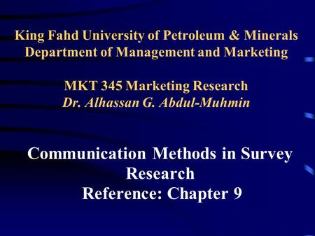 King Fahd University of Petroleum & Minerals Department of Management and Marketing MKT 345 Marketing Research Dr. Alhassan G. Abdul-Muhmin Communication.