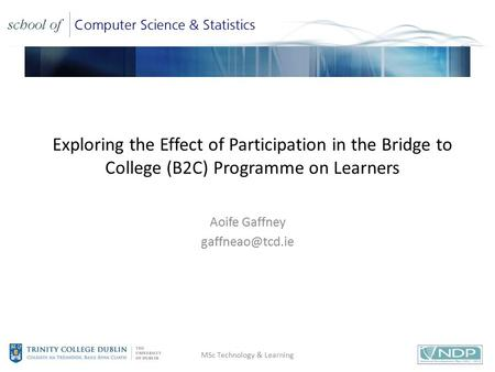 Title Exploring the Effect of Participation in the Bridge to College (B2C) Programme on Learners Aoife Gaffney MSc Technology & Learning.