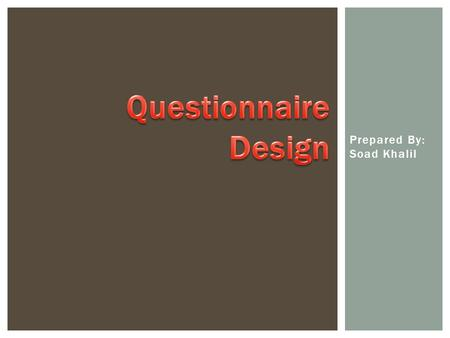 Prepared By: Soad Khalil.  A questionnaire is a written or printed form used in gathering information on some subject or subjects consisting of a list.
