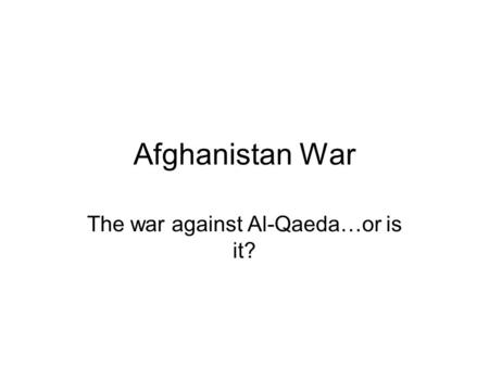 Afghanistan War The war against Al-Qaeda…or is it?