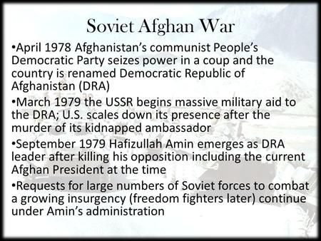 Soviet Afghan War April 1978 Afghanistan's communist People's Democratic Party seizes power in a coup and the country is renamed Democratic Republic of.