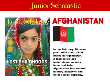In our February 28 issue, you'll read about child brides in Afghanistan. A landlocked and mountainous country in central Asia, Afghanistan has endured.
