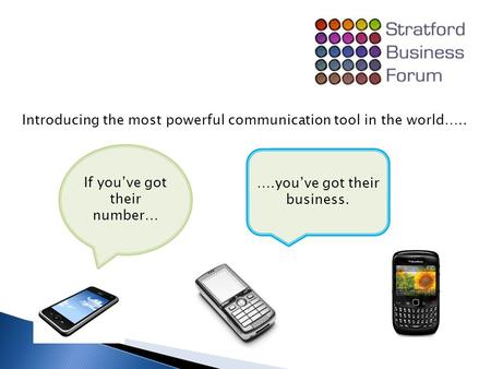 Introducing the most powerful communication tool in the world….. If you've got their number… ….you've got their business.