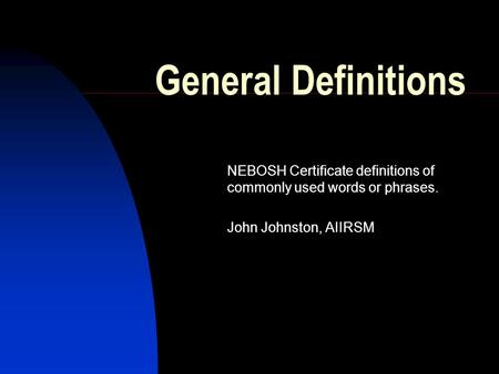 General Definitions NEBOSH Certificate definitions of commonly used words or phrases. John Johnston, AIIRSM.