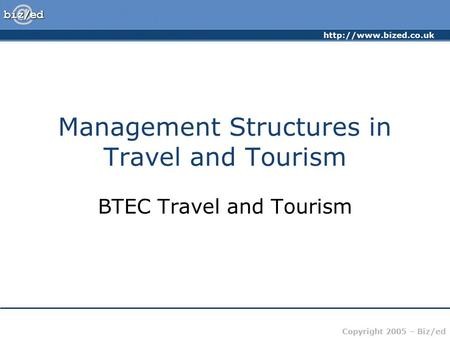 Copyright 2005 – Biz/ed Management Structures in Travel and Tourism BTEC Travel and Tourism.