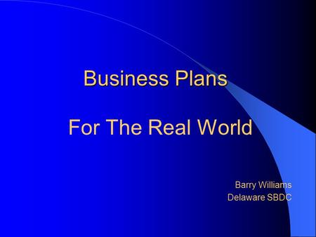 Business Plans For The Real World Barry Williams Delaware SBDC.