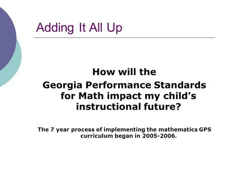 Adding It All Up How will the Georgia Performance Standards for Math impact my child's instructional future? The 7 year process of implementing the mathematics.