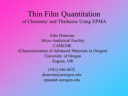 Thin Film Quantitation of Chemistry and Thickness Using EPMA John Donovan Micro Analytical Facility CAMCOR (Characterization of Advanced Materials in Oregon)